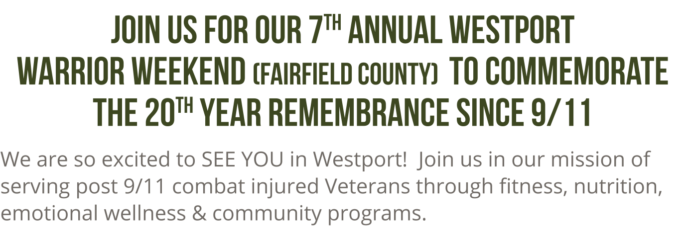 Join us for our 7th annual westport warrior weekend (fairfield county) to commemorate the 20th year rememberance since 9/11.  we are excited to SEE YOU in westport!  Join us in our mission of serving post 9/11 combat injured veterans through fitness, nutrition, emotional wellness and community programs.
