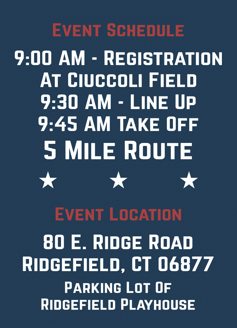 Event schedule, 9am registration at ciuccoli field, 9:30 line up, 9:45 take off. 5-mile route.  Event location 80 e. ridge road ridgefield, ct 00677. parking lot of ridgefield playhouse.